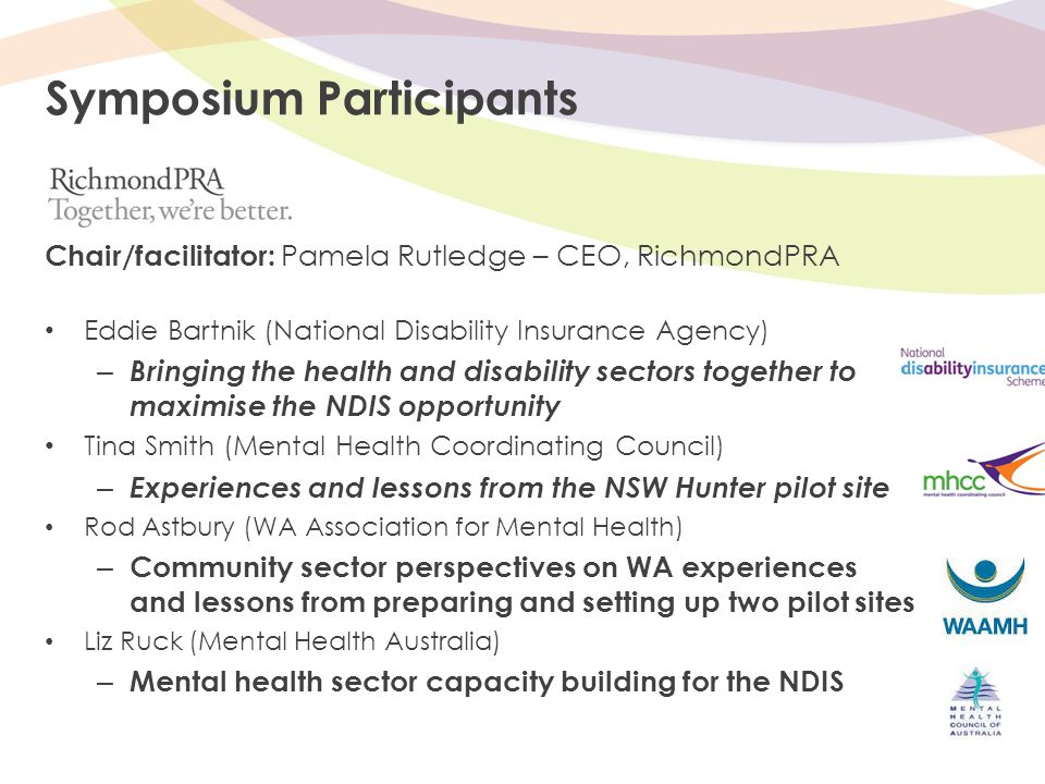 Symposium Participants Chair/facilitator: Pamela Rutledge – CEO, RichmondPRA Eddie Bartnik (National Disability Insurance Agency) – Bringing the health and disability sectors together to maximise the NDIS opportunity Tina Smith (Mental Health Coordinating Council) – Experiences and lessons from the NSW Hunter pilot site Rod Astbury (WA Association for Mental Health) – Community sector perspectives on WA experiences and lessons from preparing and setting up two pilot sites Liz Ruck (Mental Health Australia) – Mental health sector capacity building for the NDIS