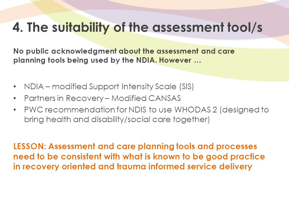 4. The suitability of the assessment tool/s No public acknowledgment about the assessment and care planning tools being used by the NDIA. However … ND