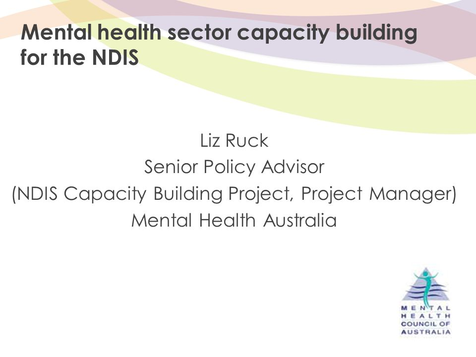 Mental health sector capacity building for the NDIS Liz Ruck Senior Policy Advisor (NDIS Capacity Building Project, Project Manager) Mental Health Australia