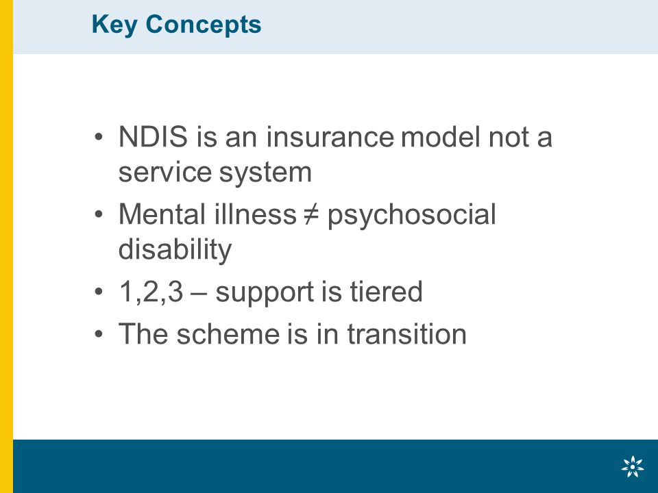Key Concepts NDIS is an insurance model not a service system Mental illness ≠ psychosocial disability 1,2,3 – support is tiered The scheme is in trans