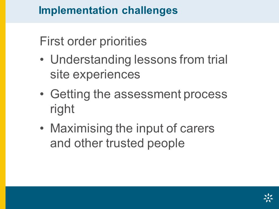 Implementation challenges First order priorities Understanding lessons from trial site experiences Getting the assessment process right Maximising the