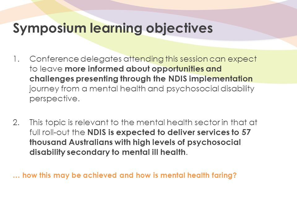 Symposium learning objectives 1.Conference delegates attending this session can expect to leave more informed about opportunities and challenges presenting through the NDIS implementation journey from a mental health and psychosocial disability perspective.