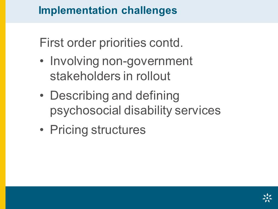 Implementation challenges First order priorities contd. Involving non-government stakeholders in rollout Describing and defining psychosocial disabili