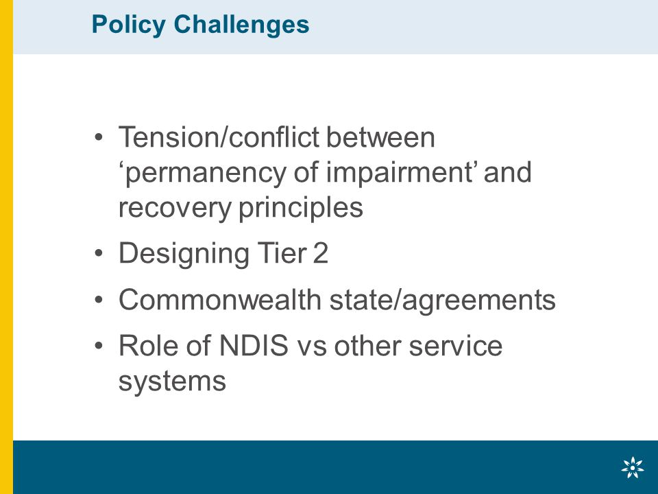 Policy Challenges Tension/conflict between 'permanency of impairment' and recovery principles Designing Tier 2 Commonwealth state/agreements Role of NDIS vs other service systems