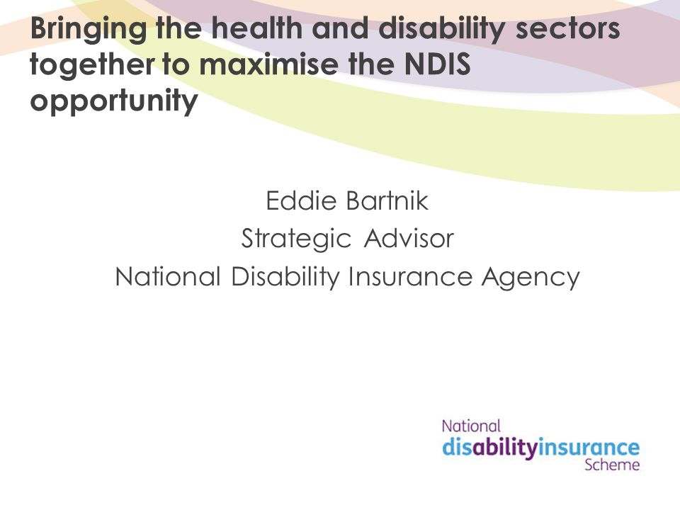 Bringing the health and disability sectors together to maximise the NDIS opportunity Eddie Bartnik Strategic Advisor National Disability Insurance Agency