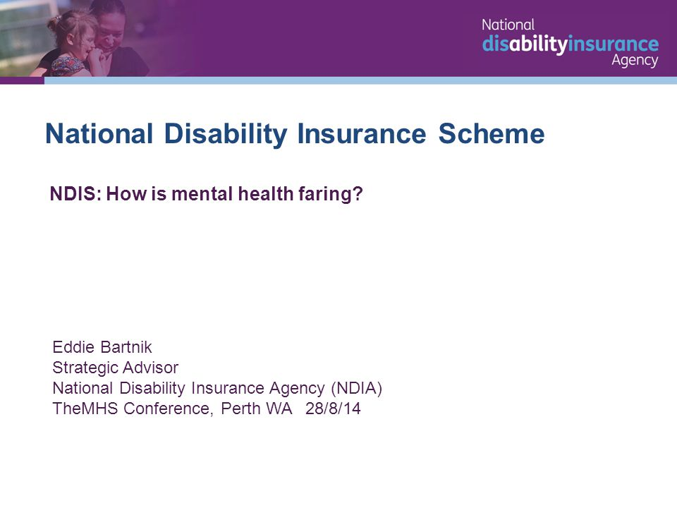 National Disability Insurance Scheme Eddie Bartnik Strategic Advisor National Disability Insurance Agency (NDIA) TheMHS Conference, Perth WA 28/8/14 NDIS: How is mental health faring?