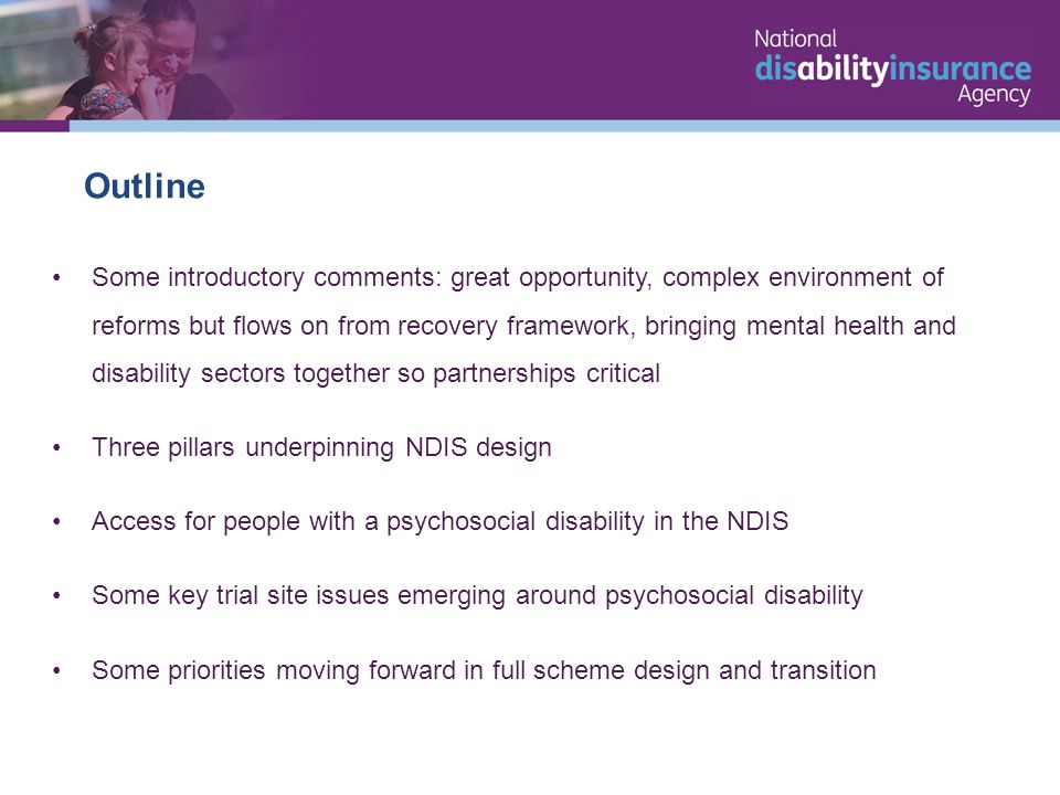 Some introductory comments: great opportunity, complex environment of reforms but flows on from recovery framework, bringing mental health and disability sectors together so partnerships critical Three pillars underpinning NDIS design Access for people with a psychosocial disability in the NDIS Some key trial site issues emerging around psychosocial disability Some priorities moving forward in full scheme design and transition Outline
