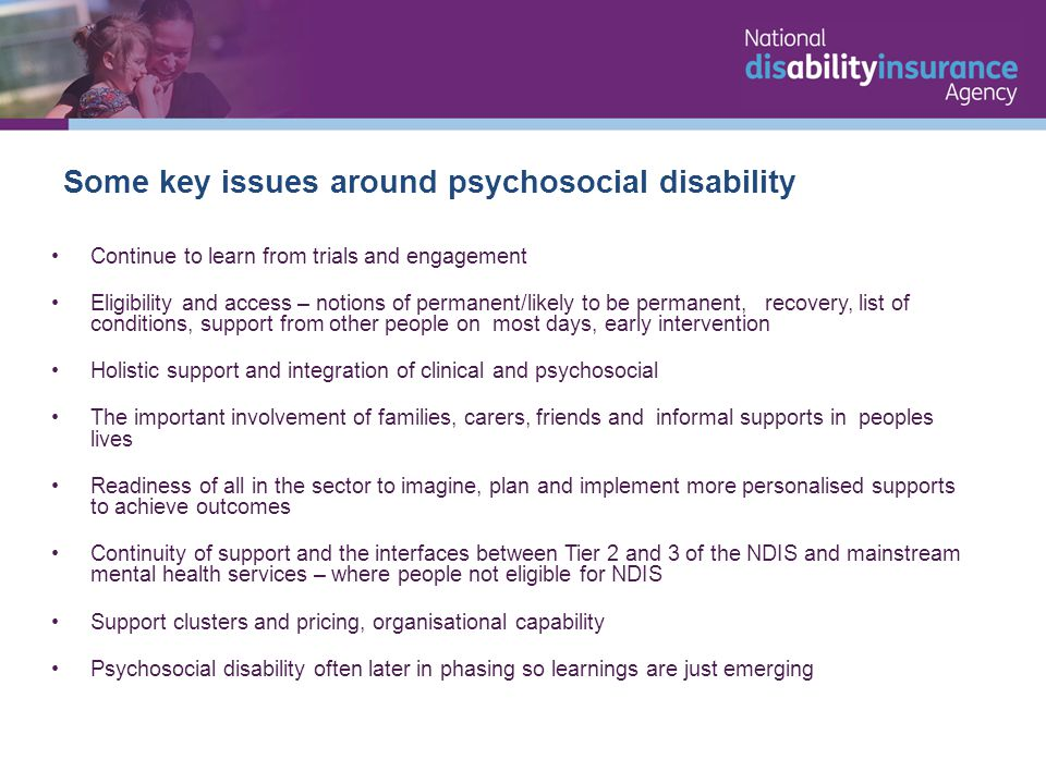 Continue to learn from trials and engagement Eligibility and access – notions of permanent/likely to be permanent, recovery, list of conditions, support from other people on most days, early intervention Holistic support and integration of clinical and psychosocial The important involvement of families, carers, friends and informal supports in peoples lives Readiness of all in the sector to imagine, plan and implement more personalised supports to achieve outcomes Continuity of support and the interfaces between Tier 2 and 3 of the NDIS and mainstream mental health services – where people not eligible for NDIS Support clusters and pricing, organisational capability Psychosocial disability often later in phasing so learnings are just emerging Some key issues around psychosocial disability