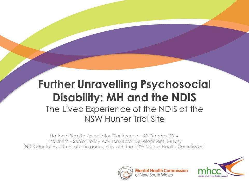 Further Unravelling Psychosocial Disability: MH and the NDIS The Lived Experience of the NDIS at the NSW Hunter Trial Site National Respite Association Conference - 23 October 2014 Tina Smith – Senior Policy Advisor/Sector Development, MHCC (NDIS Mental Health Analyst in partnership with the NSW Mental Health Commission)