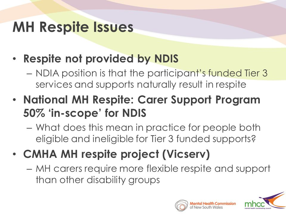 MH Respite Issues Respite not provided by NDIS – NDIA position is that the participant's funded Tier 3 services and supports naturally result in respite National MH Respite: Carer Support Program 50% 'in-scope' for NDIS – What does this mean in practice for people both eligible and ineligible for Tier 3 funded supports.