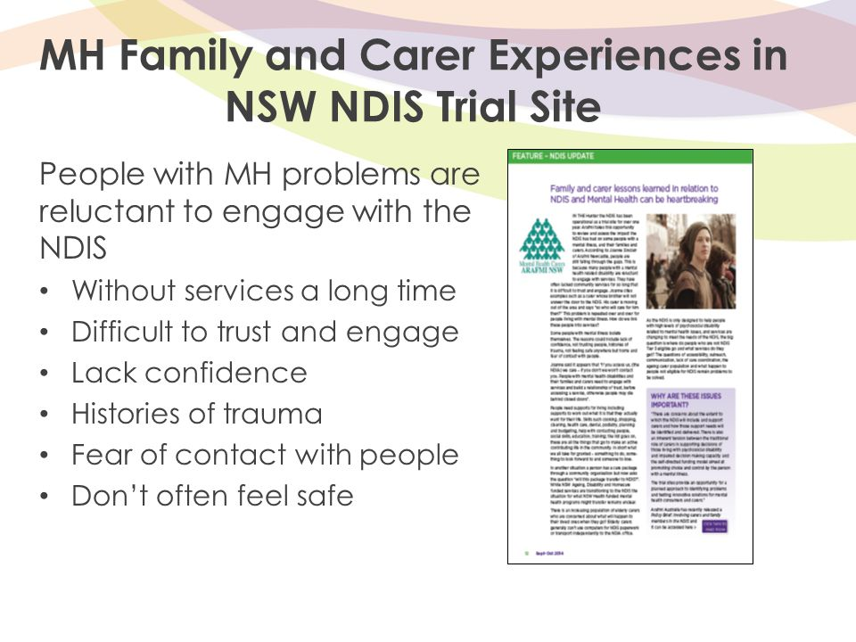 MH Family and Carer Experiences in NSW NDIS Trial Site People with MH problems are reluctant to engage with the NDIS Without services a long time Difficult to trust and engage Lack confidence Histories of trauma Fear of contact with people Don't often feel safe