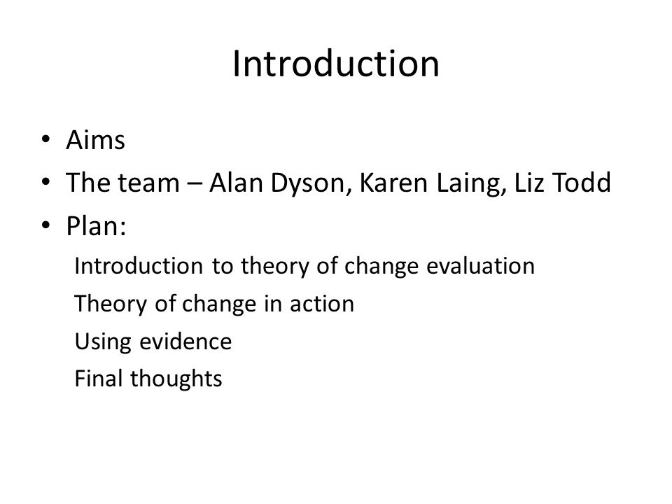 Introduction Aims The team – Alan Dyson, Karen Laing, Liz Todd Plan: Introduction to theory of change evaluation Theory of change in action Using evidence Final thoughts