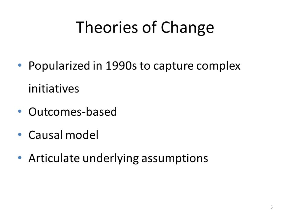 5 Theories of Change Popularized in 1990s to capture complex initiatives Outcomes-based Causal model Articulate underlying assumptions