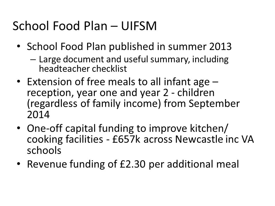 School Food Plan – UIFSM School Food Plan published in summer 2013 – Large document and useful summary, including headteacher checklist Extension of free meals to all infant age – reception, year one and year 2 - children (regardless of family income) from September 2014 One-off capital funding to improve kitchen/ cooking facilities - £657k across Newcastle inc VA schools Revenue funding of £2.30 per additional meal