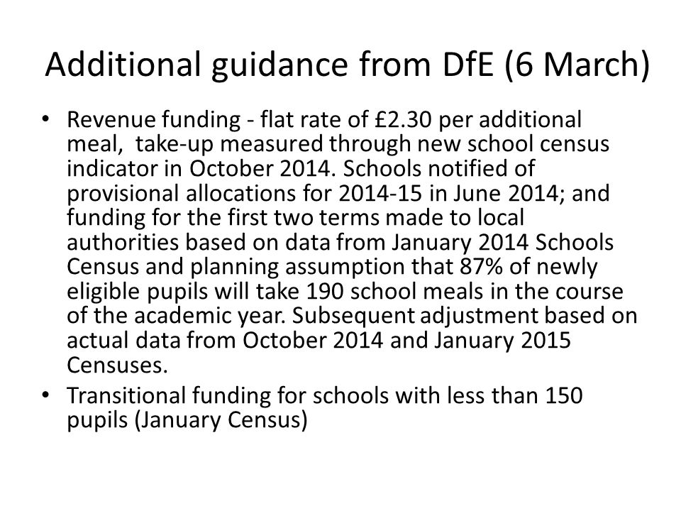 Additional guidance from DfE (6 March) Revenue funding - flat rate of £2.30 per additional meal, take-up measured through new school census indicator in October 2014.