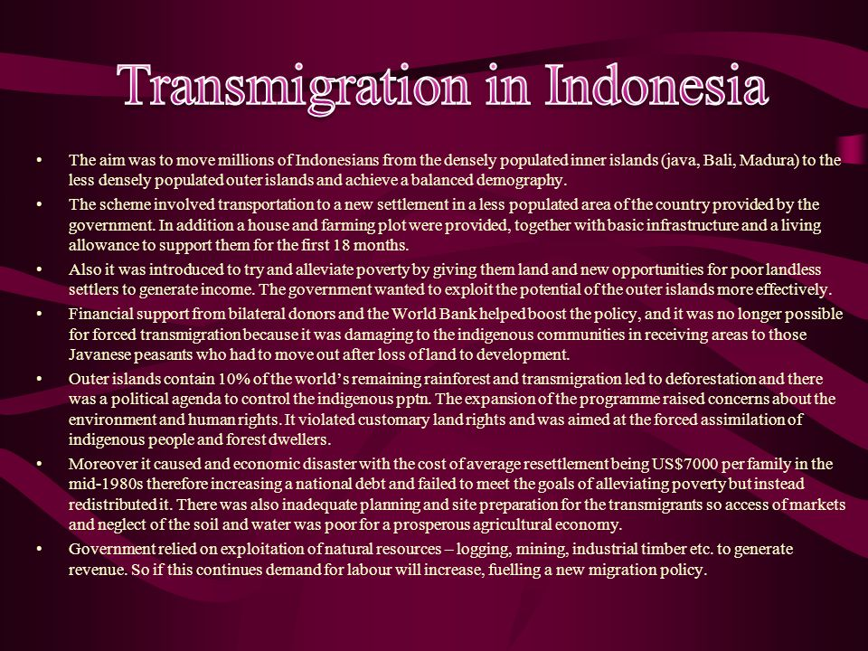 The aim was to move millions of Indonesians from the densely populated inner islands (java, Bali, Madura) to the less densely populated outer islands and achieve a balanced demography.