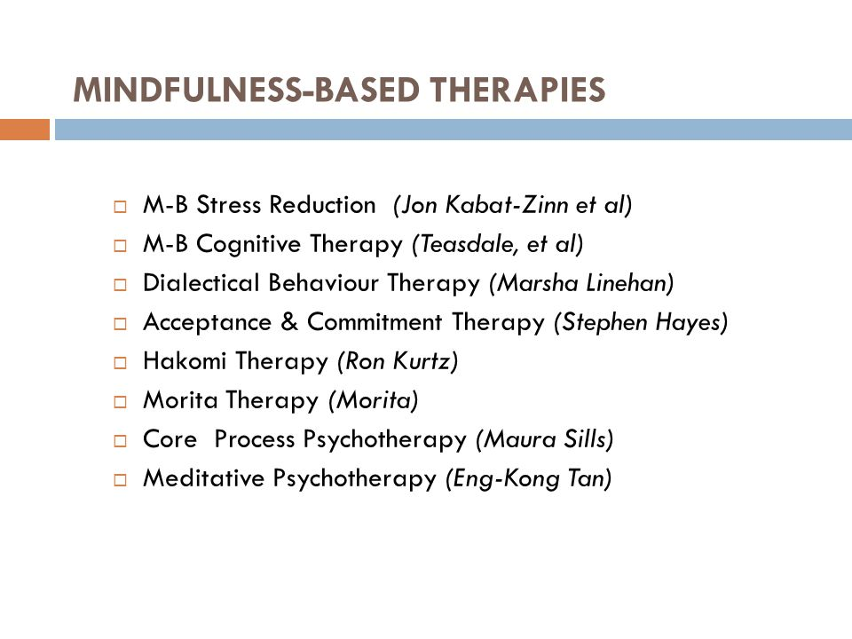 MINDFULNESS-BASED THERAPIES 11  M-B Stress Reduction (Jon Kabat-Zinn et al)  M-B Cognitive Therapy (Teasdale, et al)  Dialectical Behaviour Therapy (Marsha Linehan)  Acceptance & Commitment Therapy (Stephen Hayes)  Hakomi Therapy (Ron Kurtz)  Morita Therapy (Morita)  Core Process Psychotherapy (Maura Sills)  Meditative Psychotherapy (Eng-Kong Tan)