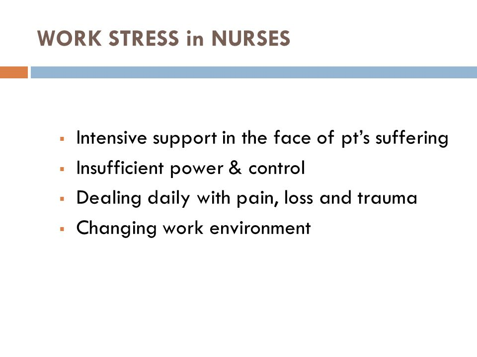 WORK STRESS in NURSES  Intensive support in the face of pt's suffering  Insufficient power & control  Dealing daily with pain, loss and trauma  Changing work environment