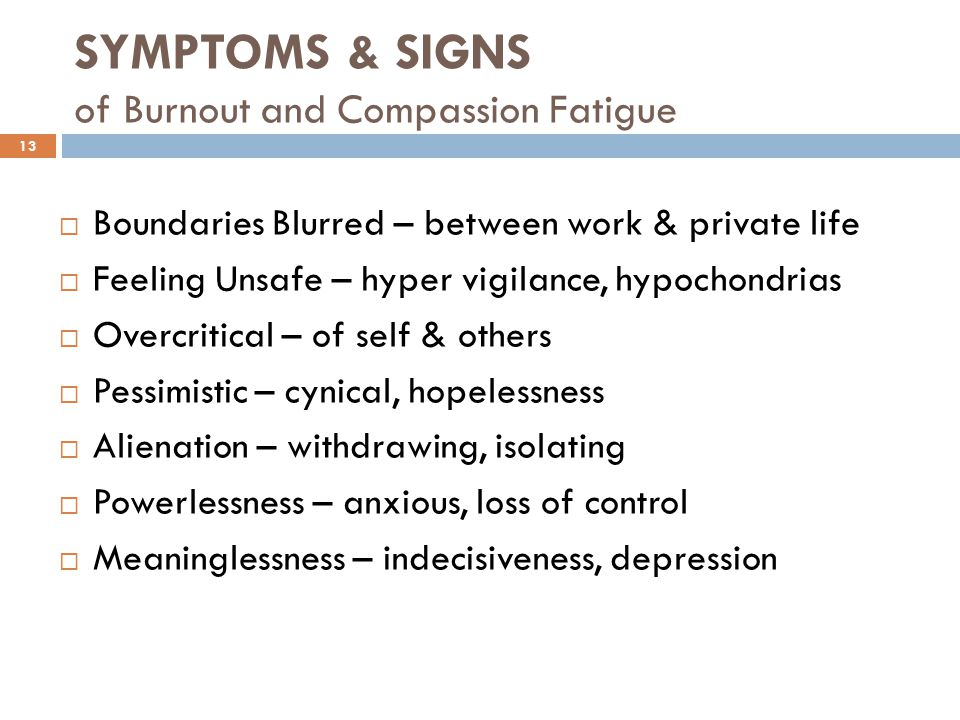 SYMPTOMS & SIGNS of Burnout and Compassion Fatigue  Boundaries Blurred – between work & private life  Feeling Unsafe – hyper vigilance, hypochondrias  Overcritical – of self & others  Pessimistic – cynical, hopelessness  Alienation – withdrawing, isolating  Powerlessness – anxious, loss of control  Meaninglessness – indecisiveness, depression 13