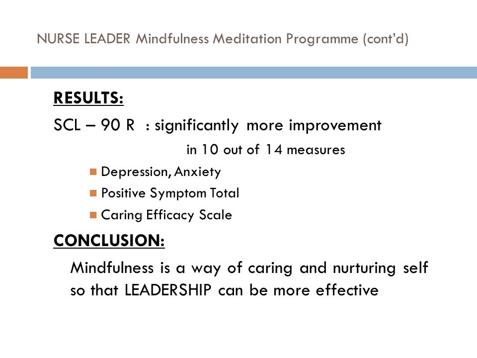 NURSE LEADER Mindfulness Meditation Programme (cont'd) RESULTS: SCL – 90 R : significantly more improvement in 10 out of 14 measures Depression, Anxiety Positive Symptom Total Caring Efficacy Scale CONCLUSION: Mindfulness is a way of caring and nurturing self so that LEADERSHIP can be more effective