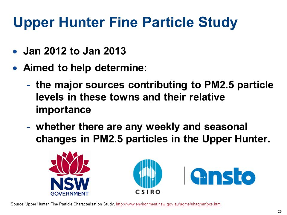 26 Upper Hunter Fine Particle Study  Jan 2012 to Jan 2013  Aimed to help determine: -the major sources contributing to PM2.5 particle levels in these towns and their relative importance -whether there are any weekly and seasonal changes in PM2.5 particles in the Upper Hunter.