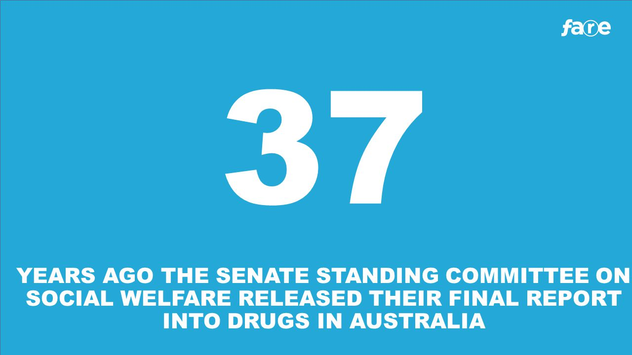 37 YEARS AGO THE SENATE STANDING COMMITTEE ON SOCIAL WELFARE RELEASED THEIR FINAL REPORT INTO DRUGS IN AUSTRALIA