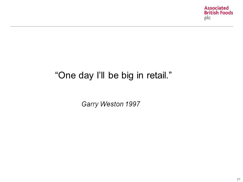 27 One day I'll be big in retail. Garry Weston 1997