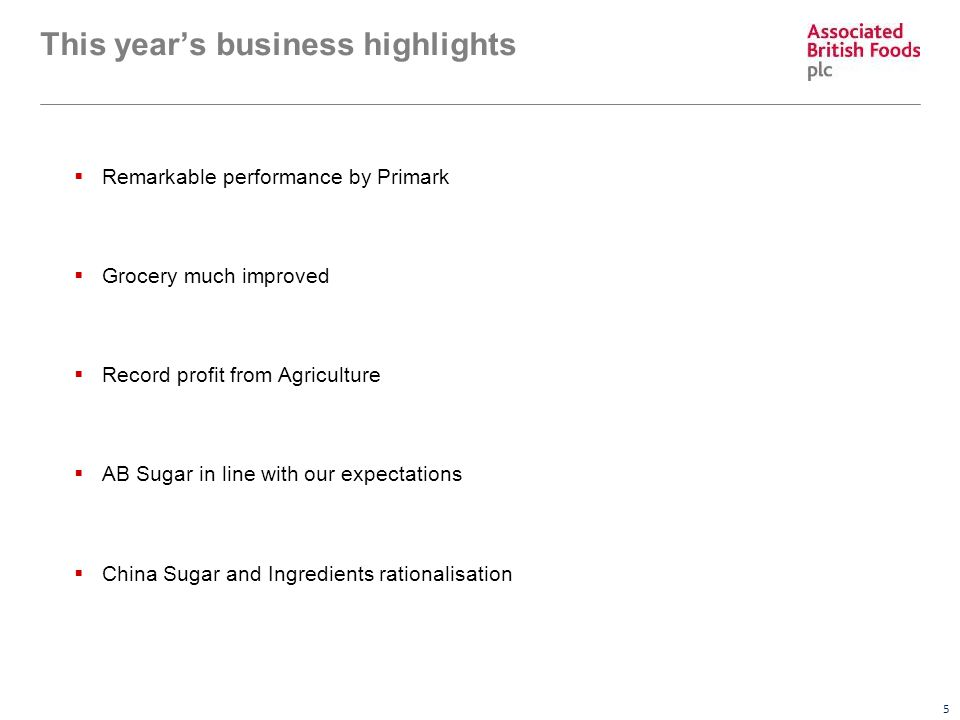 5 This year's business highlights  Remarkable performance by Primark  Grocery much improved  Record profit from Agriculture  AB Sugar in line with our expectations  China Sugar and Ingredients rationalisation