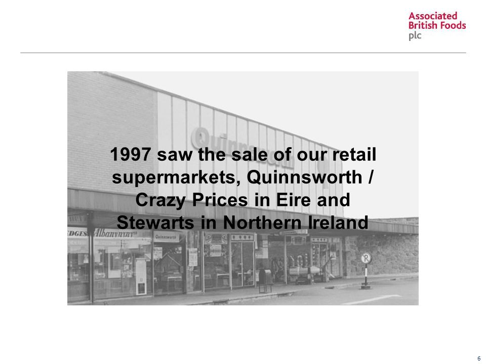 6 1997 saw the sale of our retail supermarkets, Quinnsworth / Crazy Prices in Eire and Stewarts in Northern Ireland