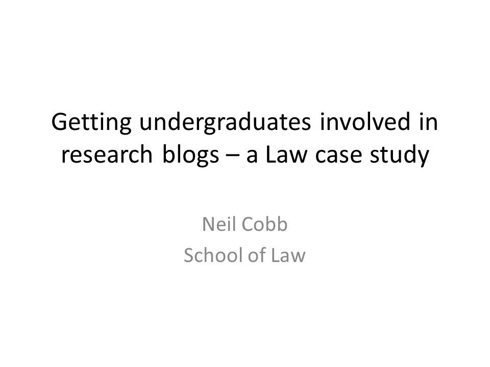 Getting undergraduates involved in research blogs – a Law case study Neil Cobb School of Law
