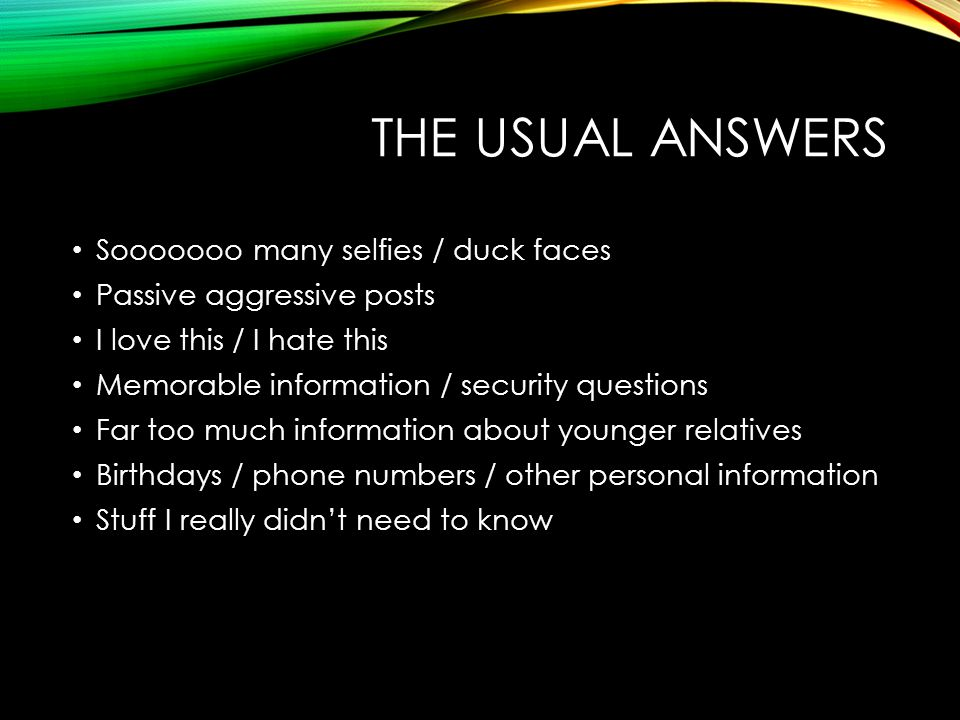 THE USUAL ANSWERS Sooooooo many selfies / duck faces Passive aggressive posts I love this / I hate this Memorable information / security questions Far