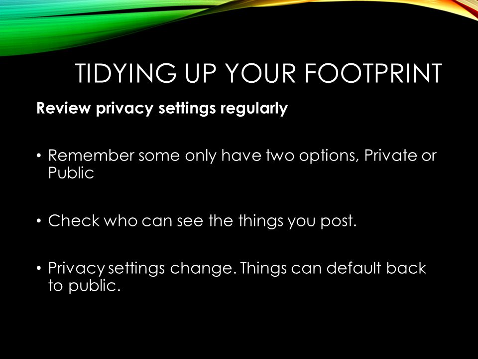 Review privacy settings regularly Remember some only have two options, Private or Public Check who can see the things you post. Privacy settings chang