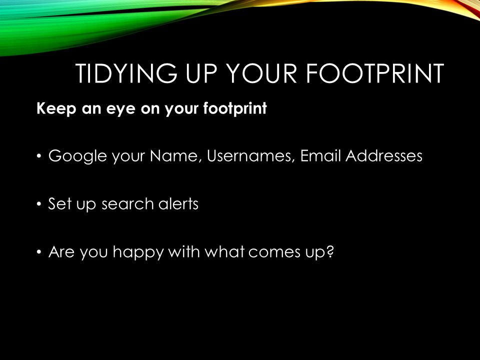 Keep an eye on your footprint Google your Name, Usernames, Email Addresses Set up search alerts Are you happy with what comes up?