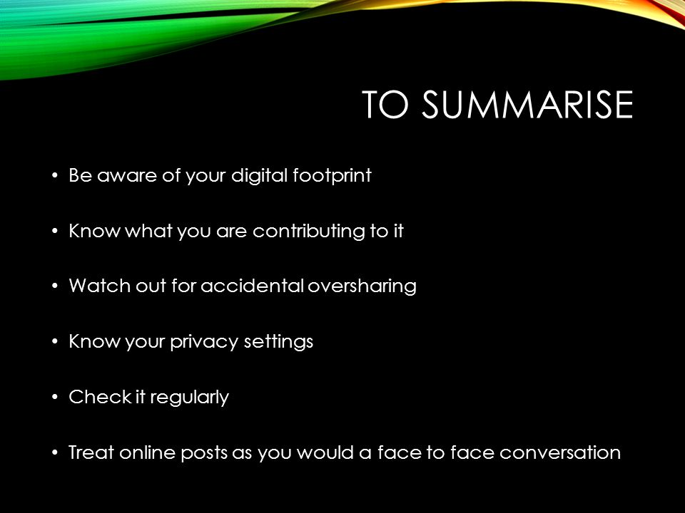 TO SUMMARISE Be aware of your digital footprint Know what you are contributing to it Watch out for accidental oversharing Know your privacy settings C