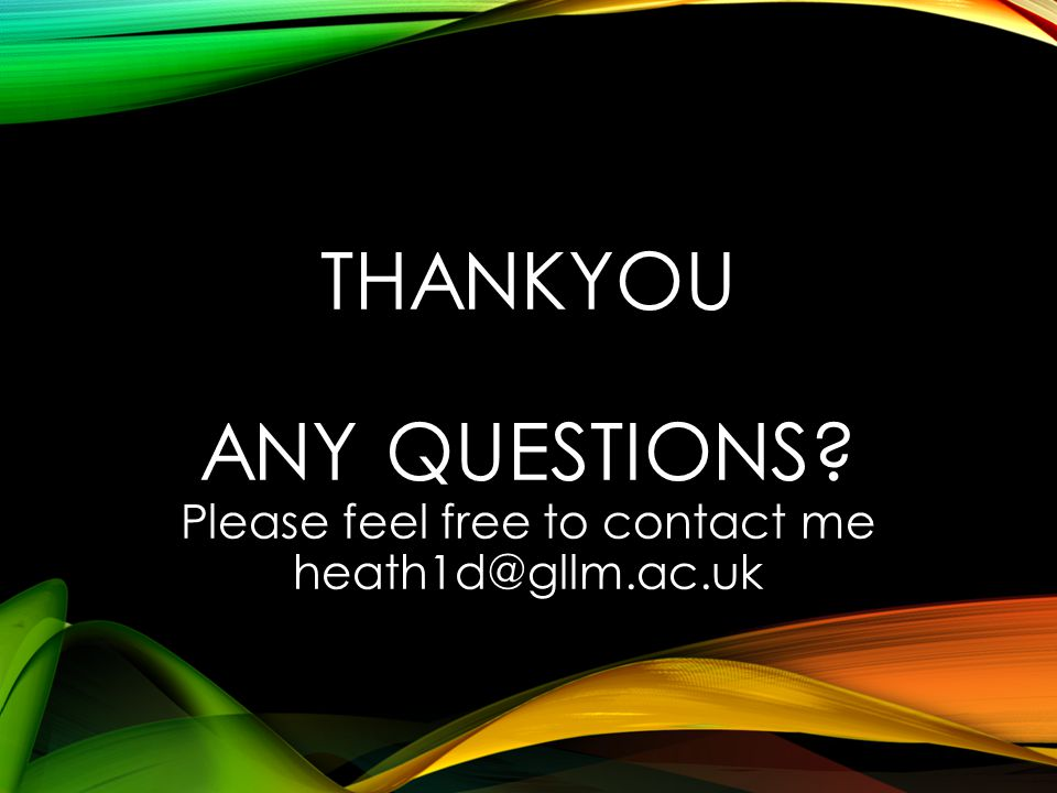 THANKYOU ANY QUESTIONS? Please feel free to contact me heath1d@gllm.ac.uk