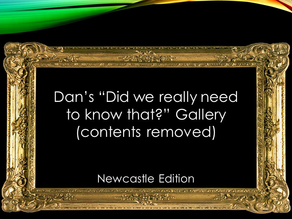"Dan's ""Did we really need to know that?"" Gallery (contents removed) Newcastle Edition"