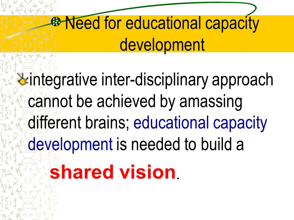 Need for educational capacity development integrative inter-disciplinary approach cannot be achieved by amassing different brains; educational capacit