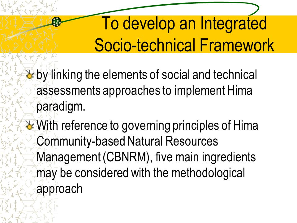 To develop an Integrated Socio-technical Framework by linking the elements of social and technical assessments approaches to implement Hima paradigm.