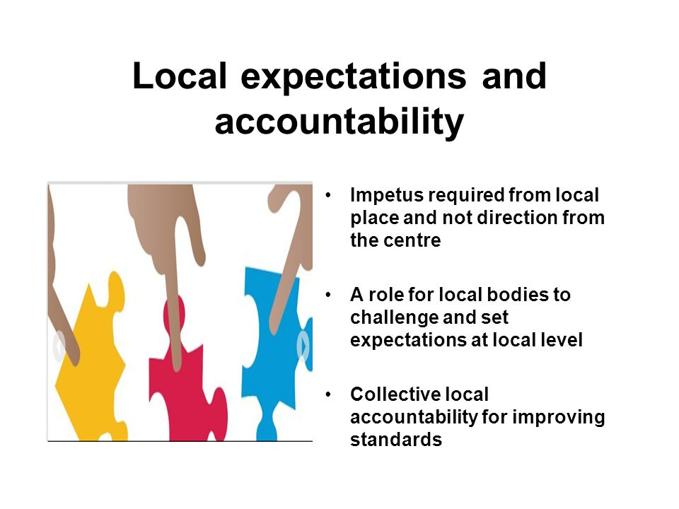 Local expectations and accountability Impetus required from local place and not direction from the centre A role for local bodies to challenge and set expectations at local level Collective local accountability for improving standards