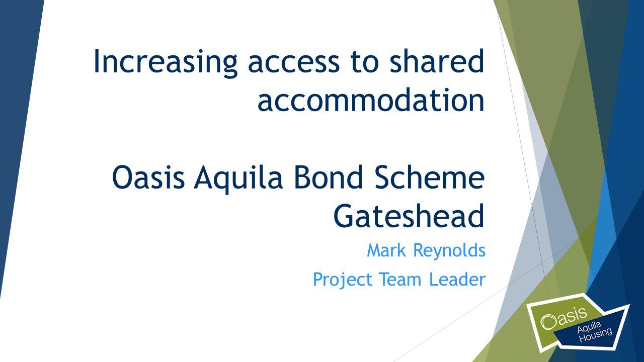 Increasing access to shared accommodation Oasis Aquila Bond Scheme Gateshead Mark Reynolds Project Team Leader