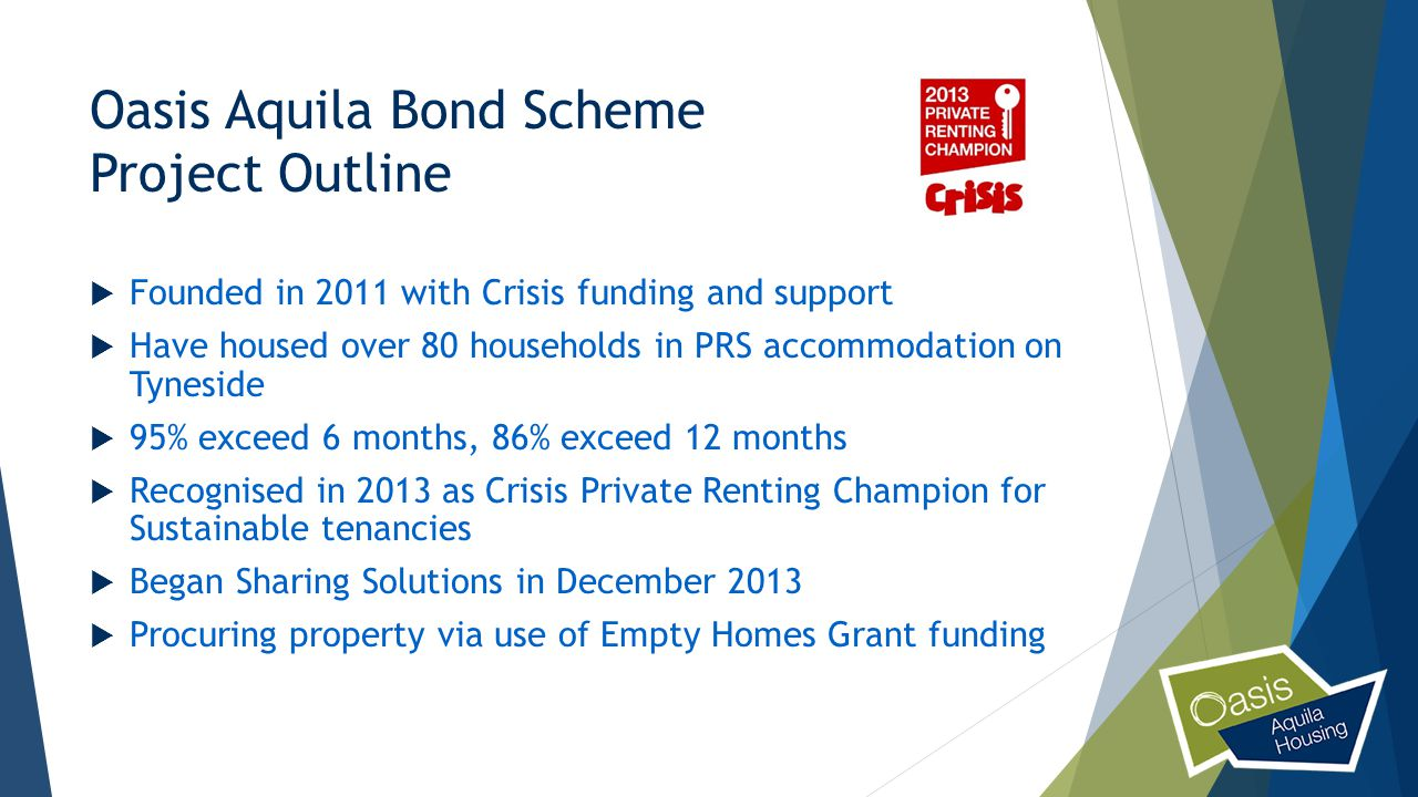 Oasis Aquila Bond Scheme Project Outline  Founded in 2011 with Crisis funding and support  Have housed over 80 households in PRS accommodation on Tyneside  95% exceed 6 months, 86% exceed 12 months  Recognised in 2013 as Crisis Private Renting Champion for Sustainable tenancies  Began Sharing Solutions in December 2013  Procuring property via use of Empty Homes Grant funding