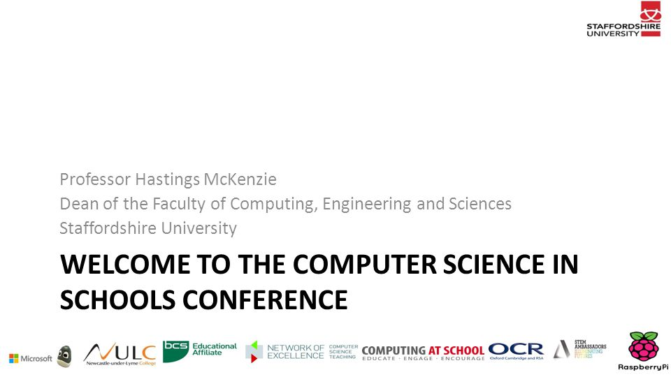 WELCOME TO THE COMPUTER SCIENCE IN SCHOOLS CONFERENCE Professor Hastings McKenzie Dean of the Faculty of Computing, Engineering and Sciences Staffordshire University