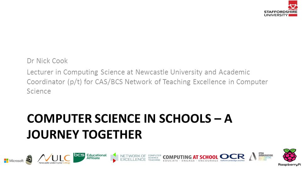 COMPUTER SCIENCE IN SCHOOLS – A JOURNEY TOGETHER Dr Nick Cook Lecturer in Computing Science at Newcastle University and Academic Coordinator (p/t) for CAS/BCS Network of Teaching Excellence in Computer Science