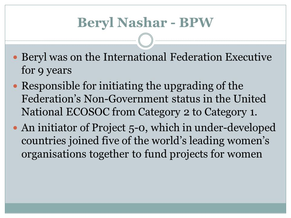 Beryl Nashar - BPW Beryl was on the International Federation Executive for 9 years Responsible for initiating the upgrading of the Federation's Non-Government status in the United National ECOSOC from Category 2 to Category 1.