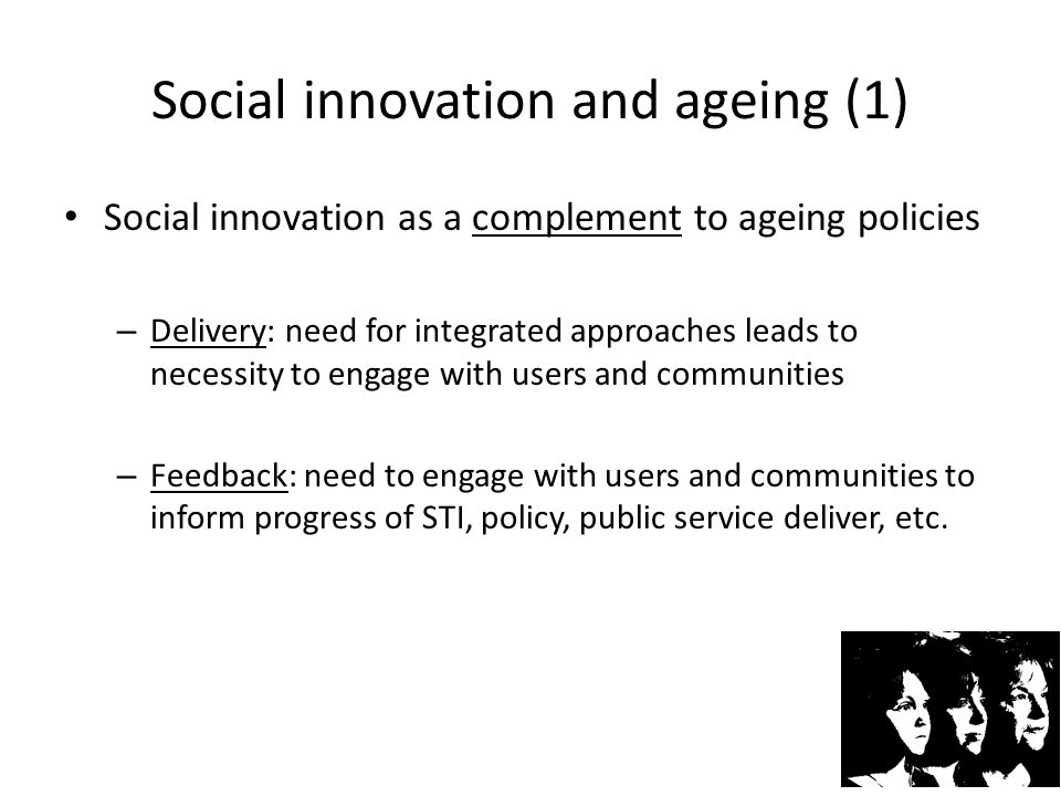 Social innovation and ageing (2) Social innovation as a challenge to ageing policies – Delivery: in cases where mainstream policies are locked into treatment and technological development they will struggle to implement socially innovative approaches – Feedback: knowledge fed back from community engagement might challenge private sector or public sector preferences