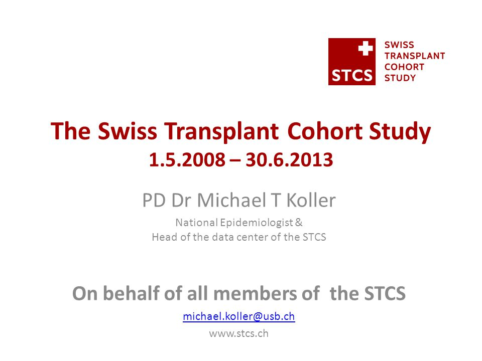 The Swiss Transplant Cohort Study 1.5.2008 – 30.6.2013 PD Dr Michael T Koller National Epidemiologist & Head of the data center of the STCS On behalf of all members of the STCS michael.koller@usb.ch www.stcs.ch