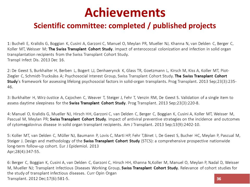 Achievements Scientific committee: completed / published projects 36 1: Bucheli E, Kralidis G, Boggian K, Cusini A, Garzoni C, Manuel O, Meylan PR, Mueller NJ, Khanna N, van Delden C, Berger C, Koller MT, Weisser M; The Swiss Transplant Cohort Study.
