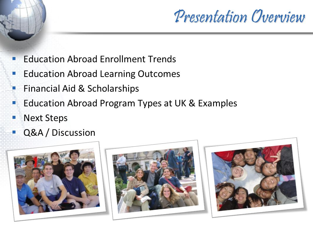 Presentation Overview  Education Abroad Enrollment Trends  Education Abroad Learning Outcomes  Financial Aid & Scholarships  Education Abroad Program Types at UK & Examples  Next Steps  Q&A / Discussion