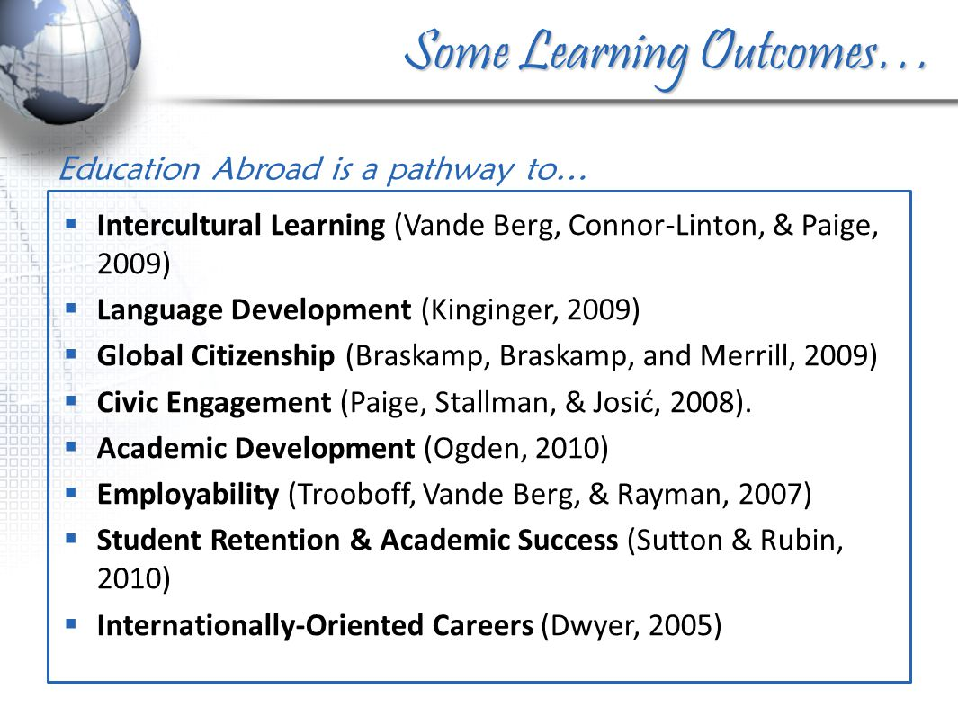 Some Learning Outcomes… Education Abroad is a pathway to…  Intercultural Learning (Vande Berg, Connor-Linton, & Paige, 2009)  Language Development (Kinginger, 2009)  Global Citizenship (Braskamp, Braskamp, and Merrill, 2009)  Civic Engagement (Paige, Stallman, & Josić, 2008).