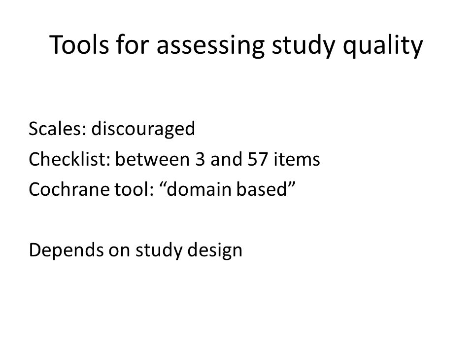 "Tools for assessing study quality Scales: discouraged Checklist: between 3 and 57 items Cochrane tool: ""domain based"" Depends on study design"